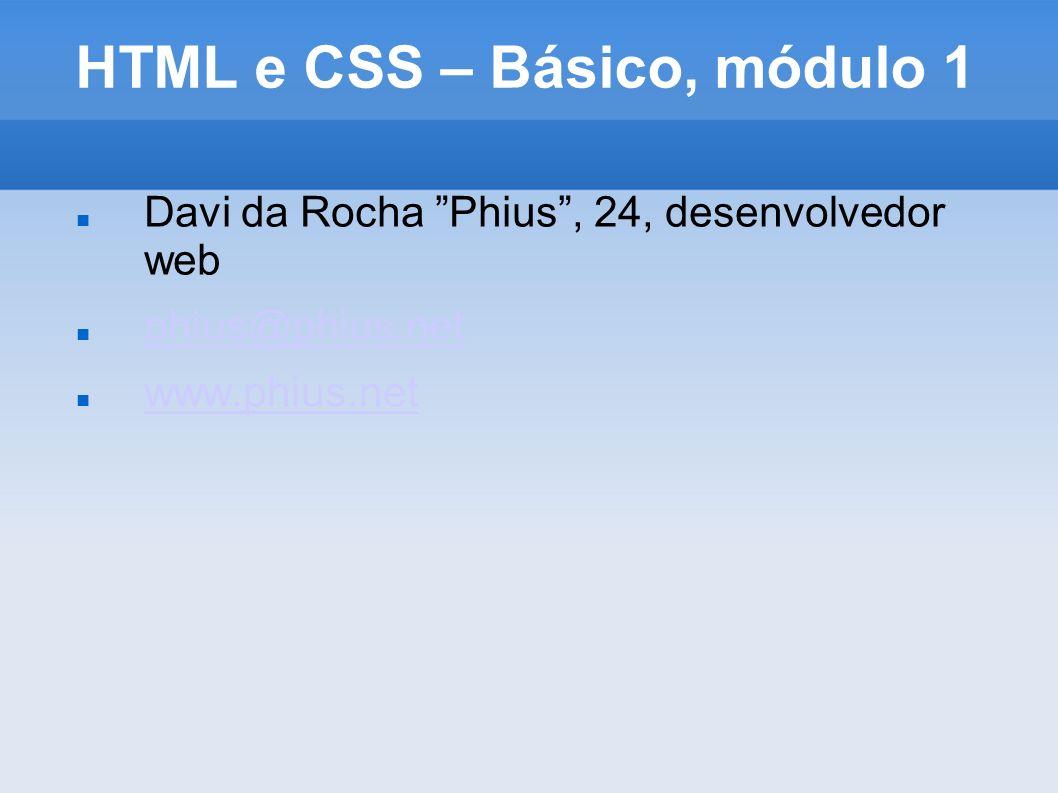 HTML e CSS – Básico, módulo 1 Davi da Rocha Phius, 24, desenvolvedor web phius@phius.net www.phius.net