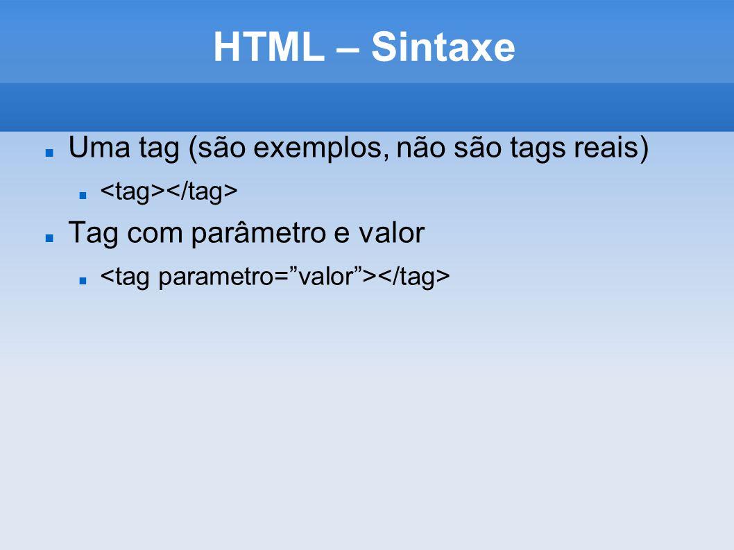 HTML – Sintaxe Uma tag (são exemplos, não são tags reais) Tag com parâmetro e valor