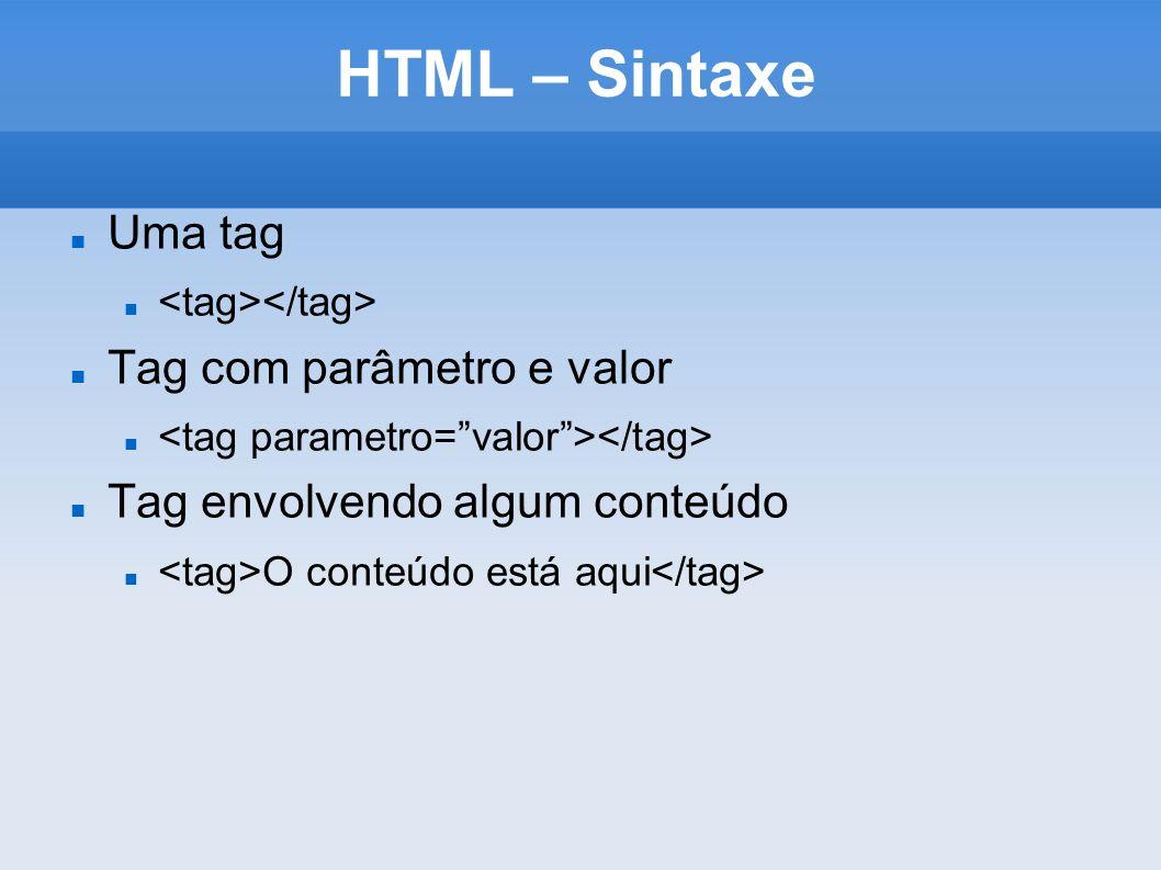 HTML – Sintaxe Uma tag Tag com parâmetro e valor Tag envolvendo algum conteúdo O conteúdo está aqui