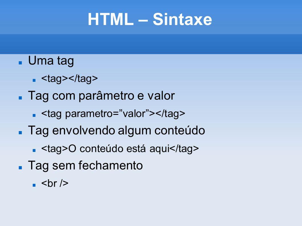 HTML – Sintaxe Uma tag Tag com parâmetro e valor Tag envolvendo algum conteúdo O conteúdo está aqui Tag sem fechamento