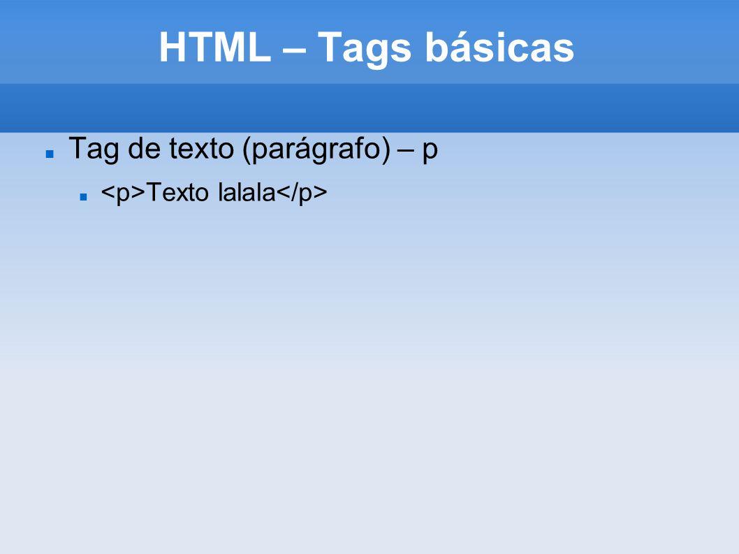 HTML – Tags básicas Tag de texto (parágrafo) – p Texto lalala
