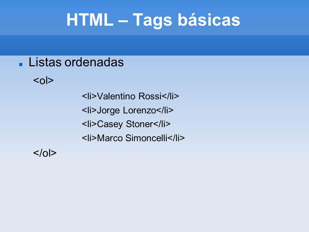 HTML – Tags básicas Listas ordenadas Valentino Rossi Jorge Lorenzo Casey Stoner Marco Simoncelli