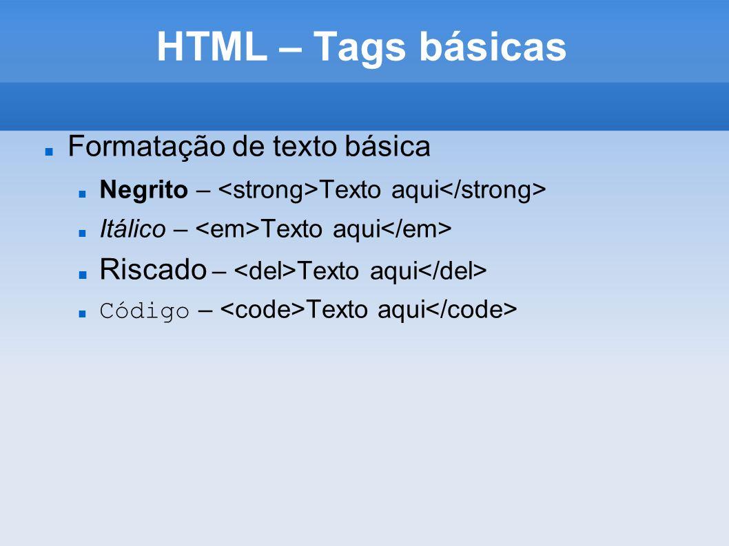 HTML – Tags básicas Formatação de texto básica Negrito – Texto aqui Itálico – Texto aqui Riscado – Texto aqui Código – Texto aqui