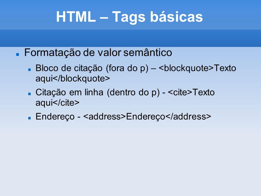 HTML – Tags básicas Formatação de valor semântico Bloco de citação (fora do p) – Texto aqui Citação em linha (dentro do p) - Texto aqui Endereço - End