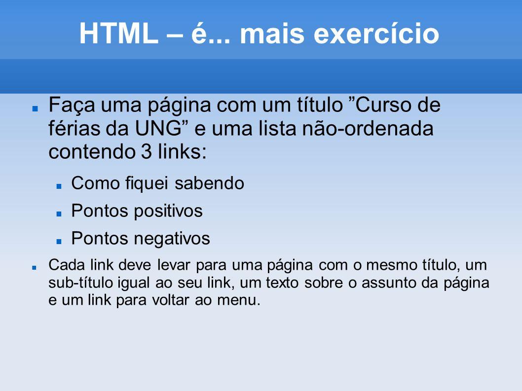 HTML – é... mais exercício Faça uma página com um título Curso de férias da UNG e uma lista não-ordenada contendo 3 links: Como fiquei sabendo Pontos