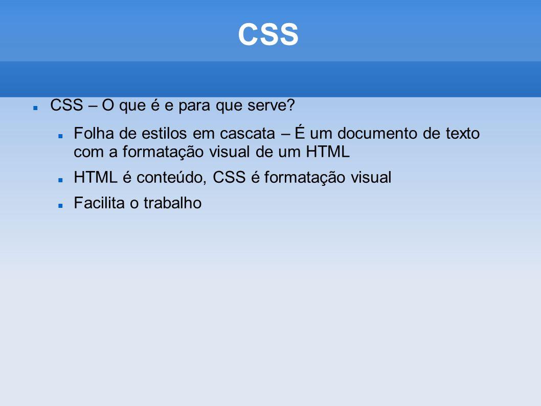 CSS CSS – O que é e para que serve? Folha de estilos em cascata – É um documento de texto com a formatação visual de um HTML HTML é conteúdo, CSS é fo