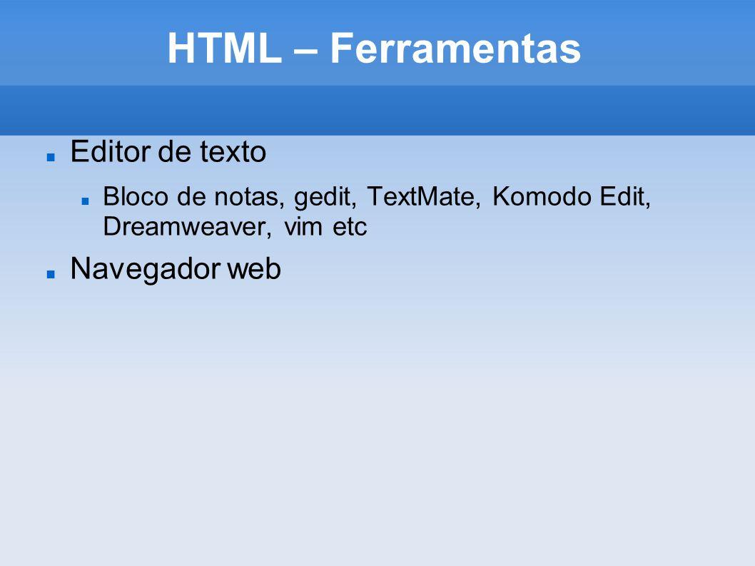 HTML – Ferramentas Editor de texto Bloco de notas, gedit, TextMate, Komodo Edit, Dreamweaver, vim etc Navegador web