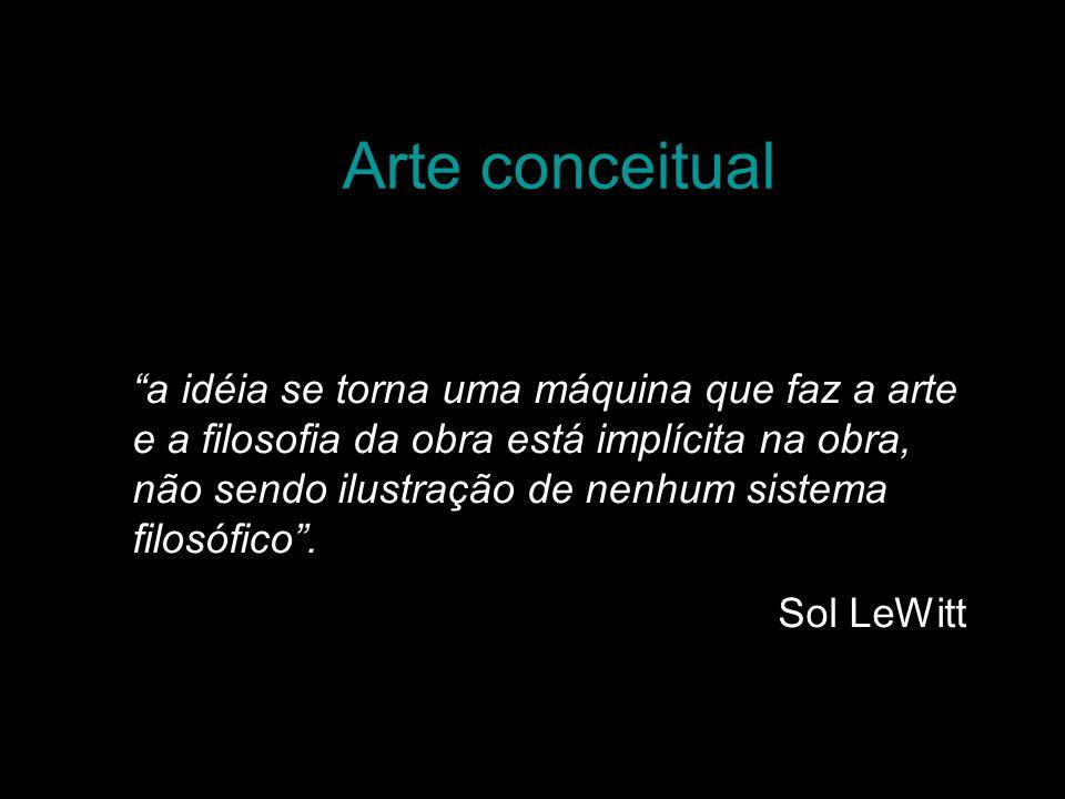 Arte conceitual a idéia se torna uma máquina que faz a arte e a filosofia da obra está implícita na obra, não sendo ilustração de nenhum sistema filos
