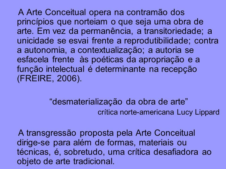 A Arte Conceitual opera na contramão dos princípios que norteiam o que seja uma obra de arte. Em vez da permanência, a transitoriedade; a unicidade se