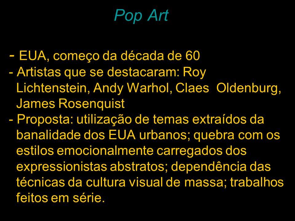 Pop Art - EUA, começo da década de 60 - Artistas que se destacaram: Roy Lichtenstein, Andy Warhol, Claes Oldenburg, James Rosenquist - Proposta: utili