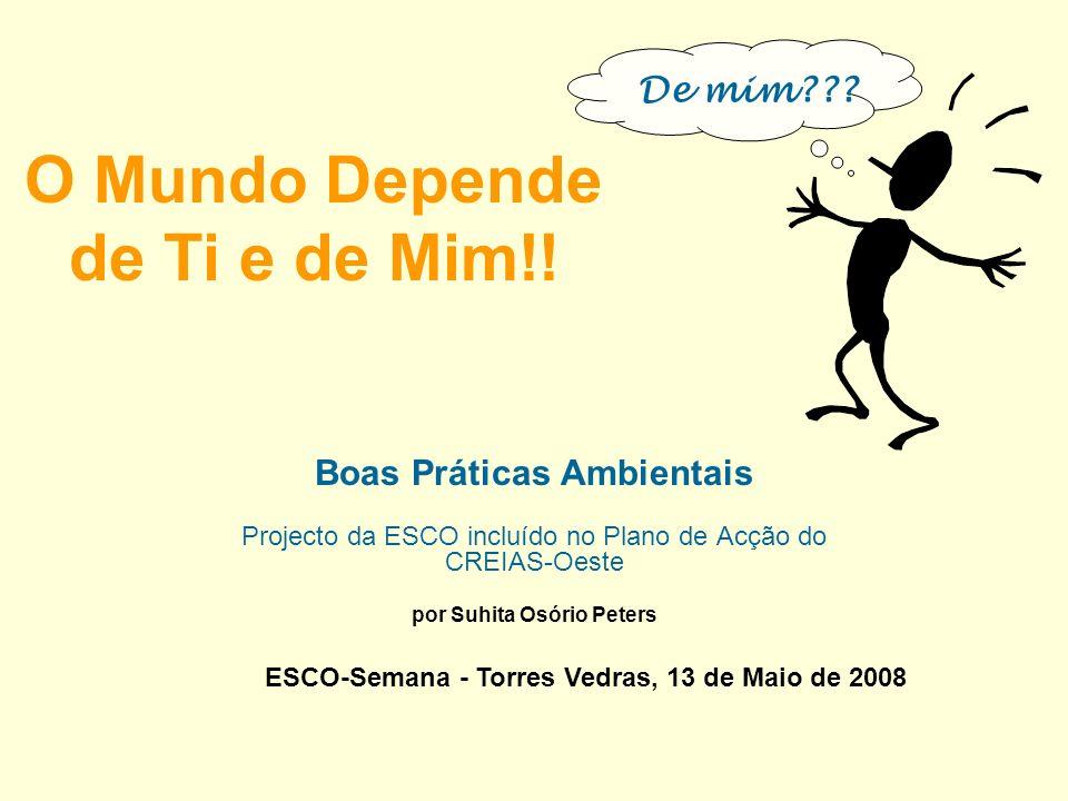 O Mundo Depende de Ti e de Mim!! Boas Práticas Ambientais Projecto da ESCO incluído no Plano de Acção do CREIAS-Oeste por Suhita Osório Peters ESCO-Se