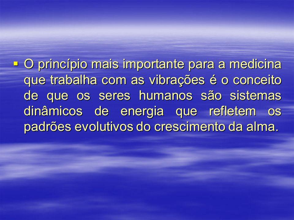 O princípio mais importante para a medicina que trabalha com as vibrações é o conceito de que os seres humanos são sistemas dinâmicos de energia que r