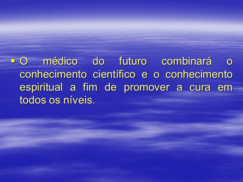 O médico do futuro combinará o conhecimento científico e o conhecimento espiritual a fim de promover a cura em todos os níveis. O médico do futuro com