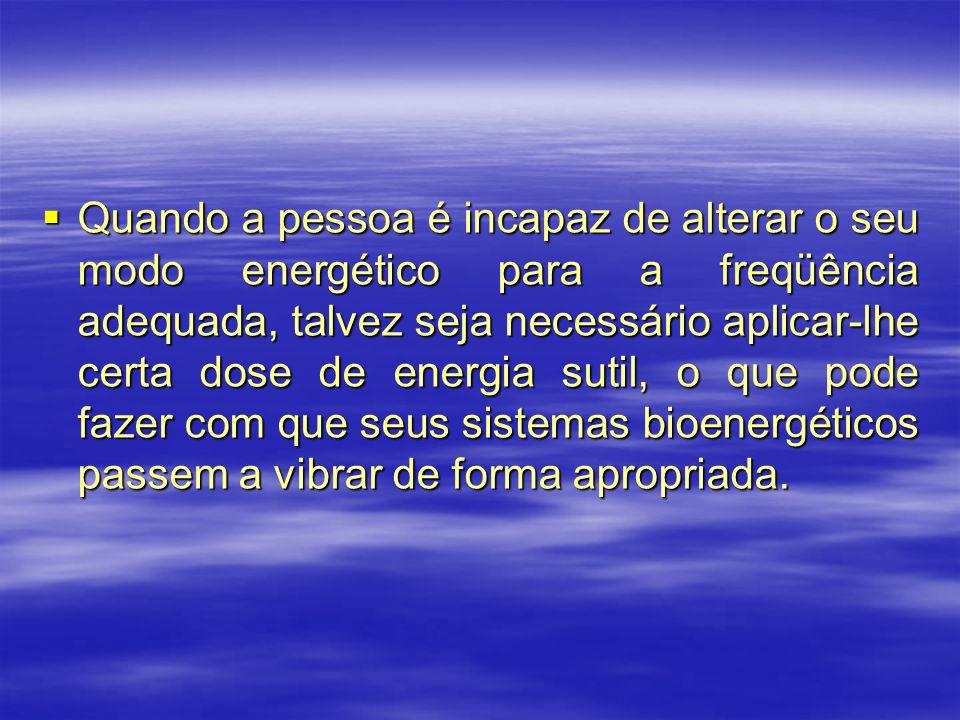 Quando a pessoa é incapaz de alterar o seu modo energético para a freqüência adequada, talvez seja necessário aplicar-lhe certa dose de energia sutil,