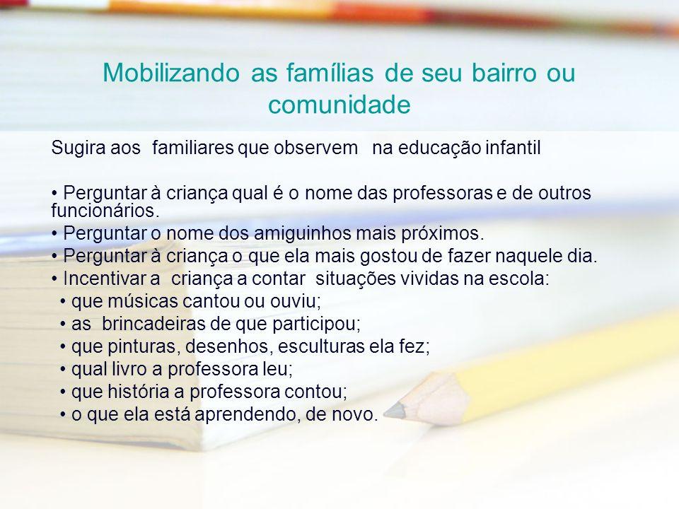 Mobilizando as famílias de seu bairro ou comunidade Sugira aos familiares que observem na educação infantil Perguntar à criança qual é o nome das prof