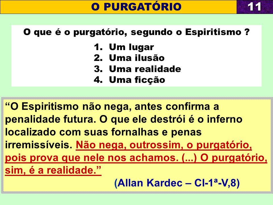 O que é o purgatório, segundo o Espiritismo ? 1. Um lugar 2. Uma ilusão 3. Uma realidade 4. Uma ficção O PURGATÓRIO11 O Espiritismo não nega, antes co