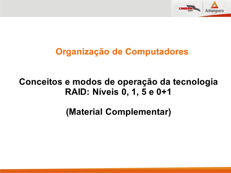 Organização de Computadores Conceitos e modos de operação da tecnologia RAID: Níveis 0, 1, 5 e 0+1 (Material Complementar)