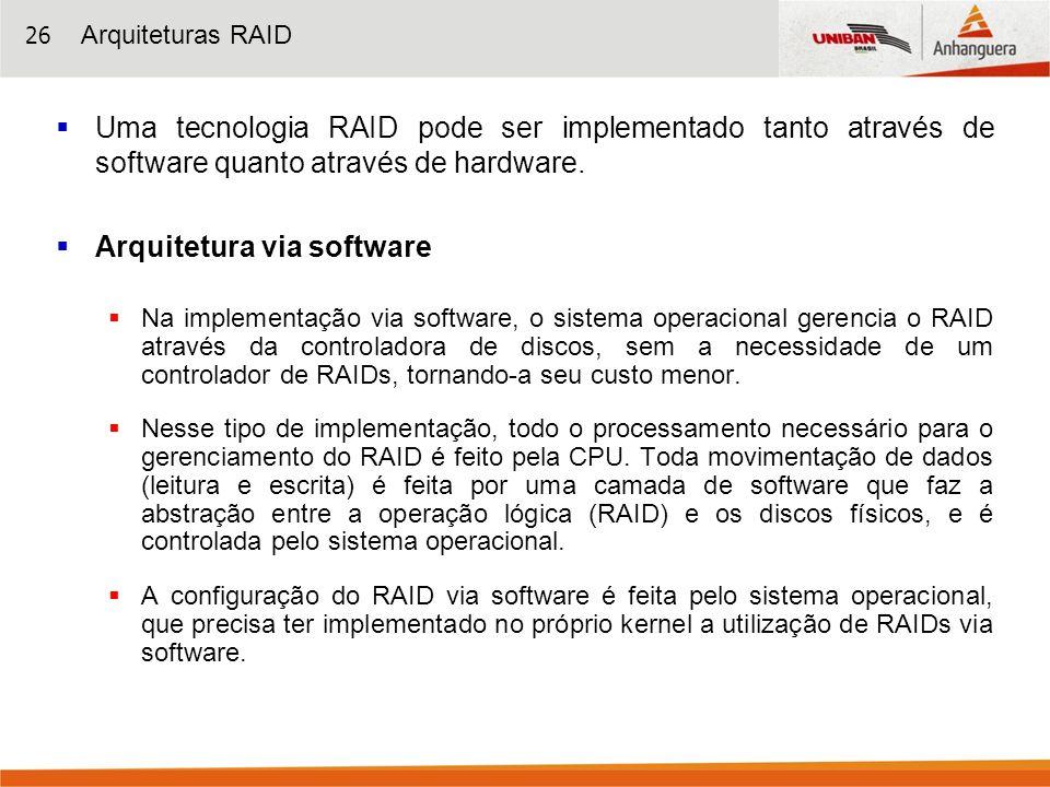 26 Uma tecnologia RAID pode ser implementado tanto através de software quanto através de hardware. Arquitetura via software Na implementação via softw