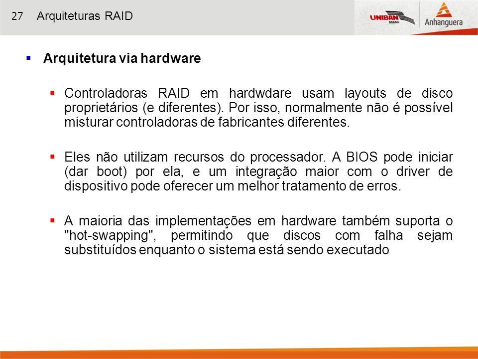27 Arquitetura via hardware Controladoras RAID em hardwdare usam layouts de disco proprietários (e diferentes). Por isso, normalmente não é possível m