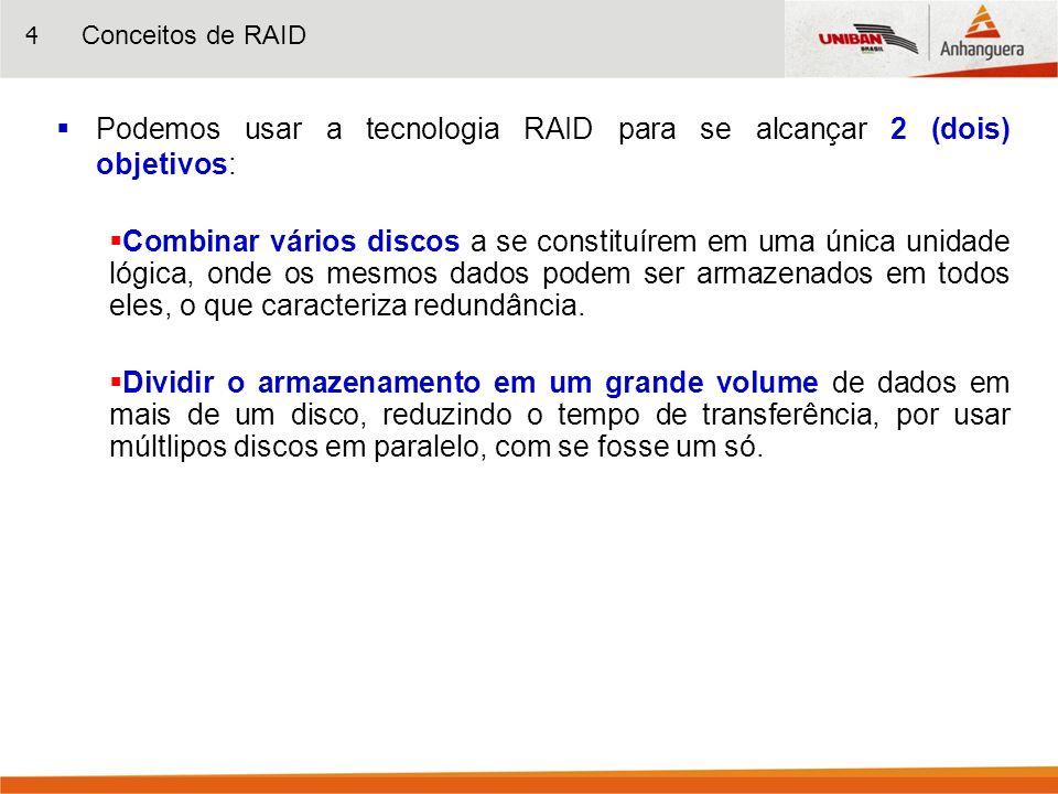 4 Podemos usar a tecnologia RAID para se alcançar 2 (dois) objetivos: Combinar vários discos a se constituírem em uma única unidade lógica, onde os me