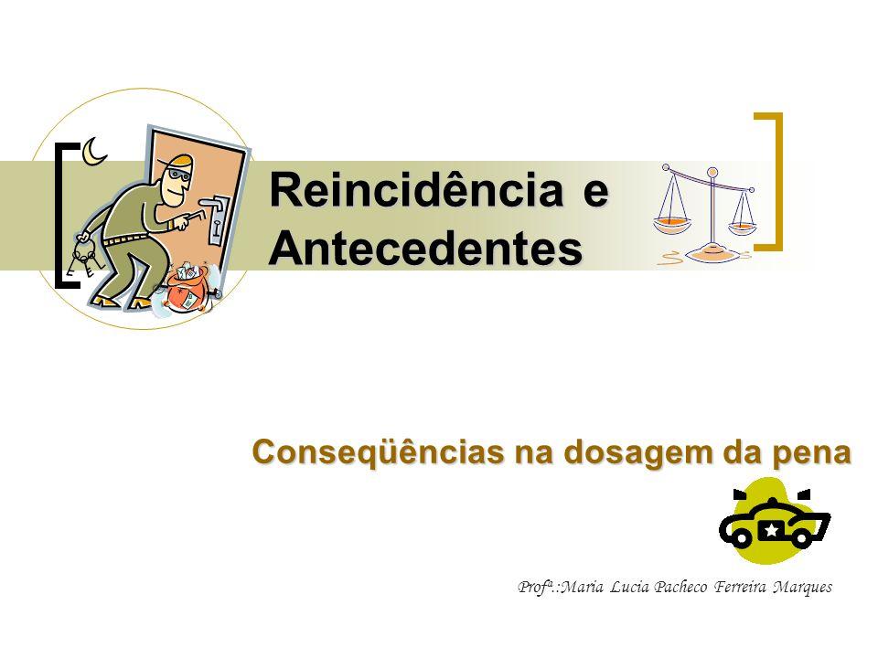 Reincidência e Antecedentes Conseqüências na dosagem da pena Profª.:Maria Lucia Pacheco Ferreira Marques