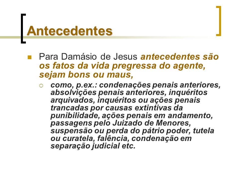 Antecedentes Para Damásio de Jesus antecedentes são os fatos da vida pregressa do agente, sejam bons ou maus, como, p.ex.: condenações penais anterior