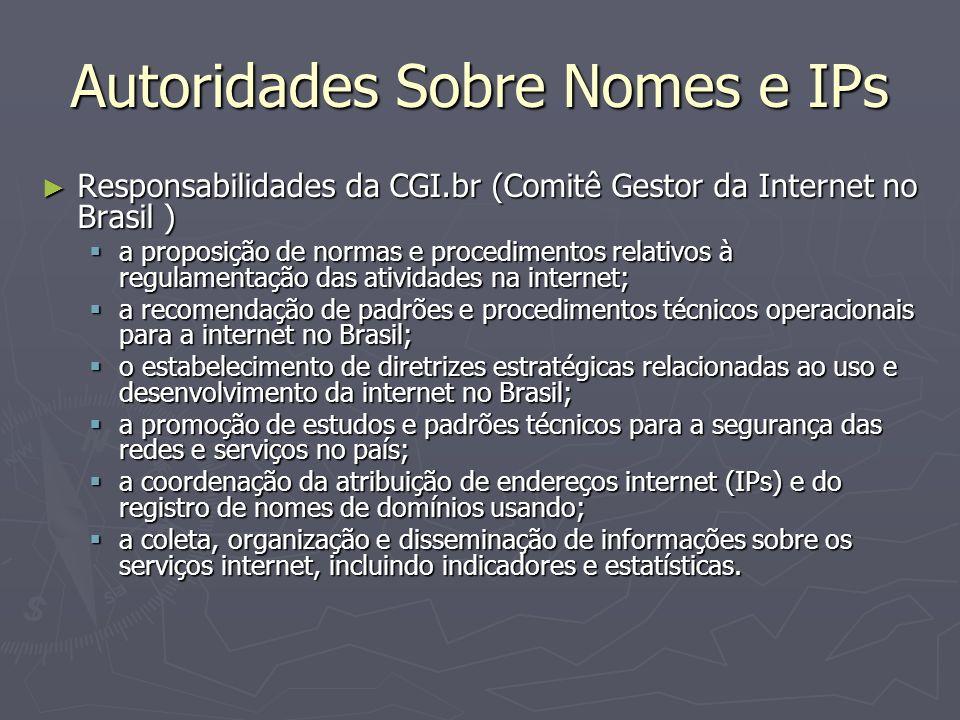 Autoridades Sobre Nomes e IPs Responsabilidades da CGI.br (Comitê Gestor da Internet no Brasil ) Responsabilidades da CGI.br (Comitê Gestor da Internet no Brasil ) a proposição de normas e procedimentos relativos à regulamentação das atividades na internet; a proposição de normas e procedimentos relativos à regulamentação das atividades na internet; a recomendação de padrões e procedimentos técnicos operacionais para a internet no Brasil; a recomendação de padrões e procedimentos técnicos operacionais para a internet no Brasil; o estabelecimento de diretrizes estratégicas relacionadas ao uso e desenvolvimento da internet no Brasil; o estabelecimento de diretrizes estratégicas relacionadas ao uso e desenvolvimento da internet no Brasil; a promoção de estudos e padrões técnicos para a segurança das redes e serviços no país; a promoção de estudos e padrões técnicos para a segurança das redes e serviços no país; a coordenação da atribuição de endereços internet (IPs) e do registro de nomes de domínios usando; a coordenação da atribuição de endereços internet (IPs) e do registro de nomes de domínios usando; a coleta, organização e disseminação de informações sobre os serviços internet, incluindo indicadores e estatísticas.