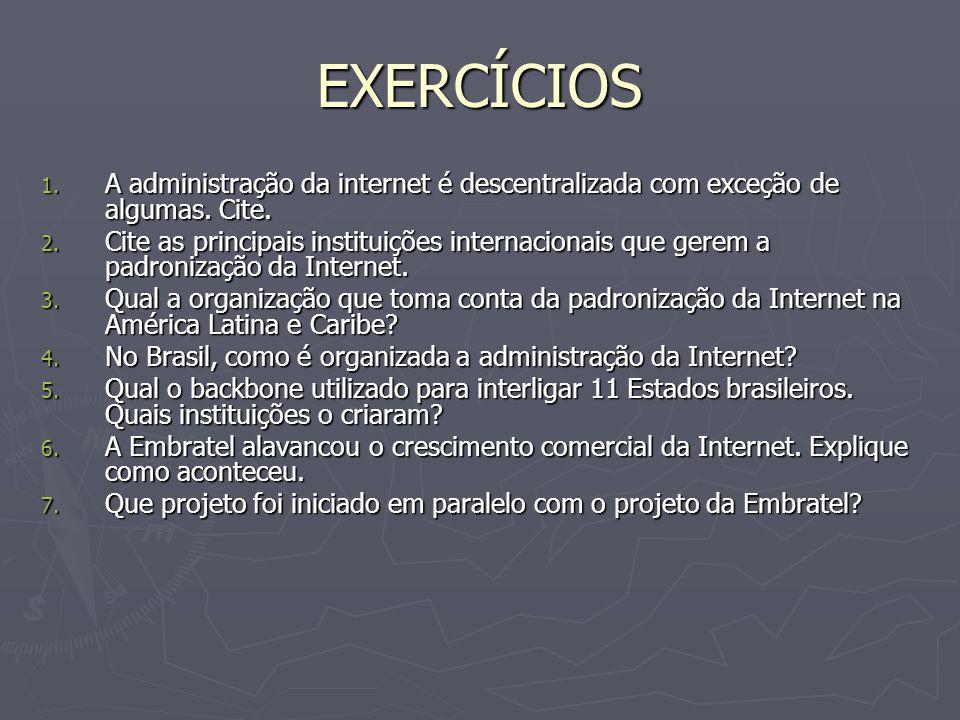 EXERCÍCIOS 1. A administração da internet é descentralizada com exceção de algumas. Cite. 2. Cite as principais instituições internacionais que gerem