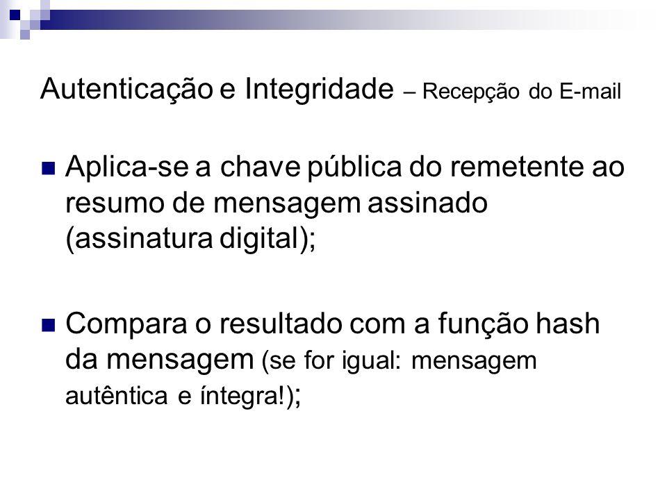 Autenticação e Integridade – Recepção do E-mail Aplica-se a chave pública do remetente ao resumo de mensagem assinado (assinatura digital); Compara o