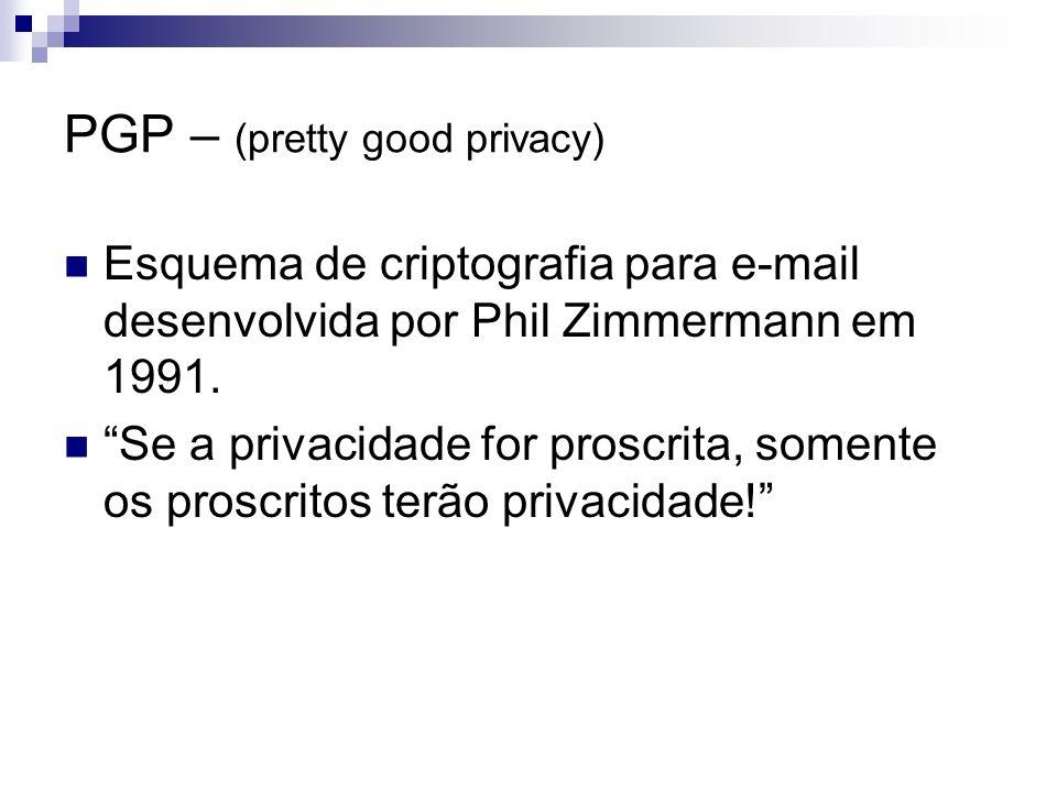 PGP – (pretty good privacy) Esquema de criptografia para e-mail desenvolvida por Phil Zimmermann em 1991. Se a privacidade for proscrita, somente os p