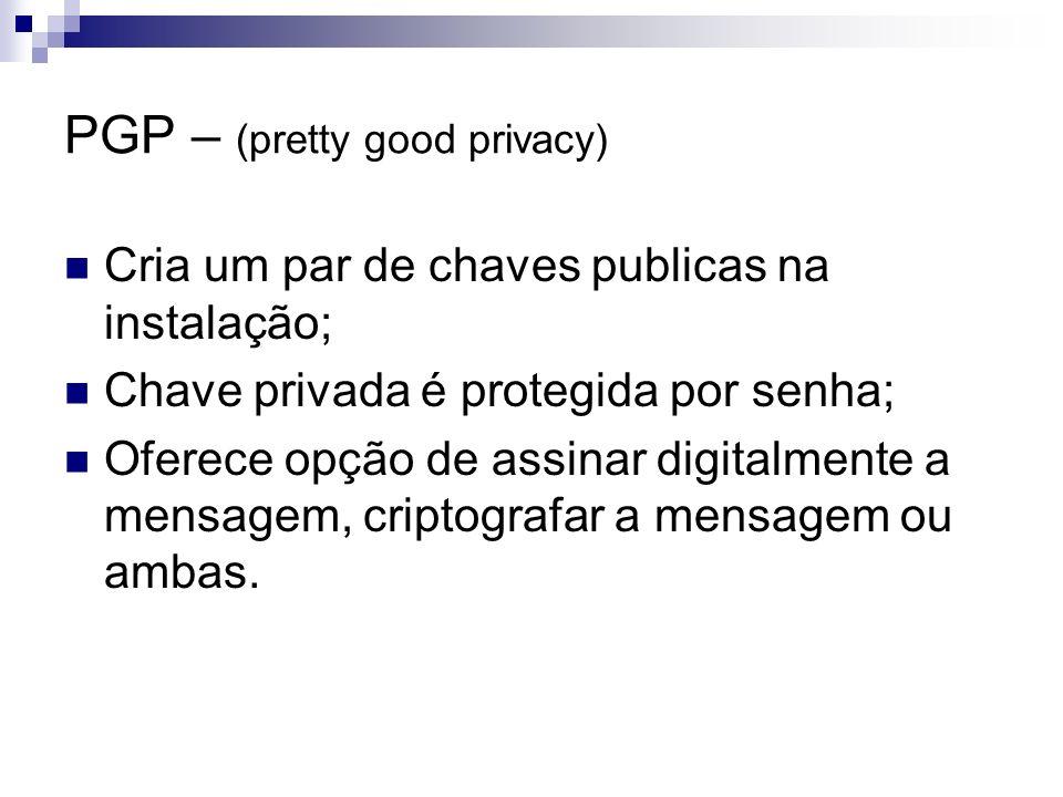 PGP – (pretty good privacy) Cria um par de chaves publicas na instalação; Chave privada é protegida por senha; Oferece opção de assinar digitalmente a