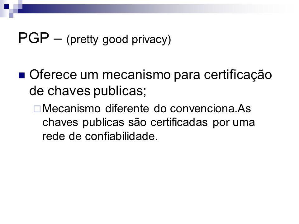 PGP – (pretty good privacy) Oferece um mecanismo para certificação de chaves publicas; Mecanismo diferente do convenciona.As chaves publicas são certi