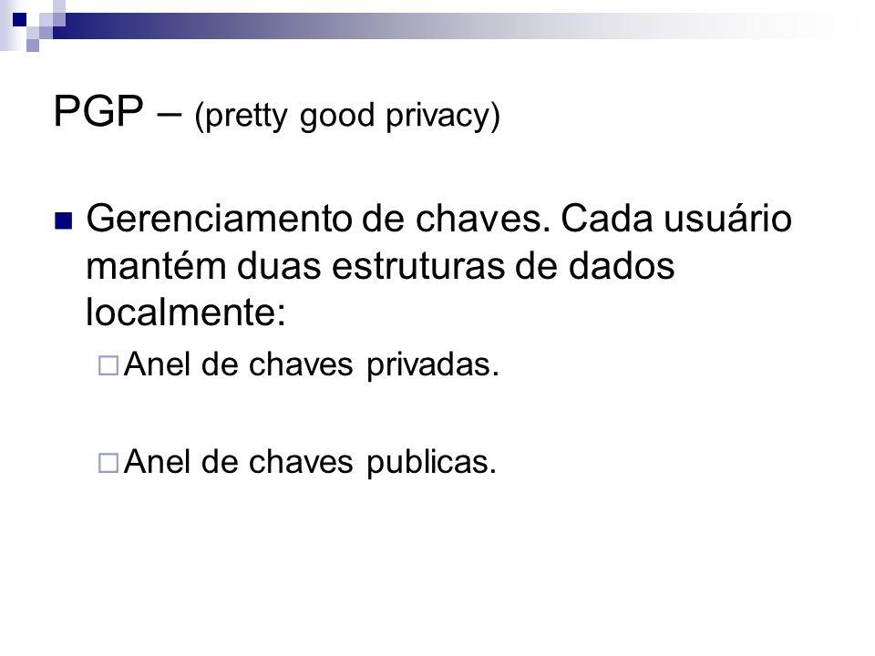 PGP – (pretty good privacy) Gerenciamento de chaves. Cada usuário mantém duas estruturas de dados localmente: Anel de chaves privadas. Anel de chaves