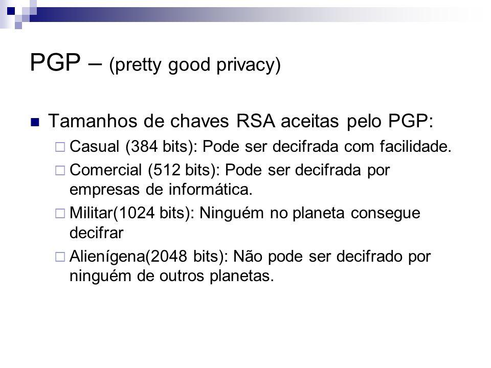Tamanhos de chaves RSA aceitas pelo PGP: Casual (384 bits): Pode ser decifrada com facilidade. Comercial (512 bits): Pode ser decifrada por empresas d