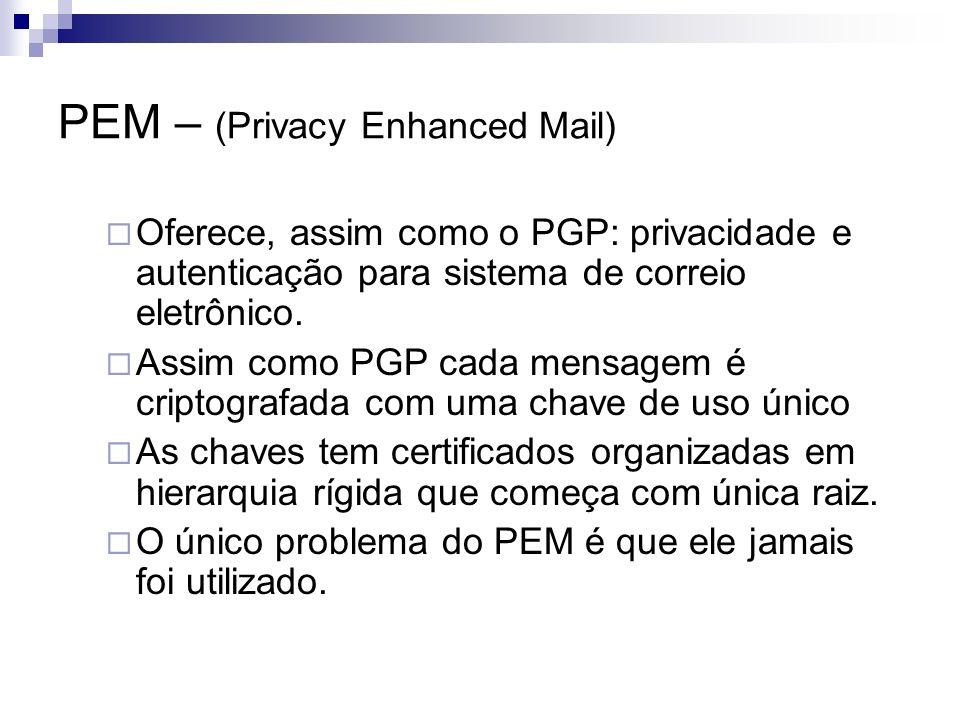 PEM – (Privacy Enhanced Mail) Oferece, assim como o PGP: privacidade e autenticação para sistema de correio eletrônico. Assim como PGP cada mensagem é