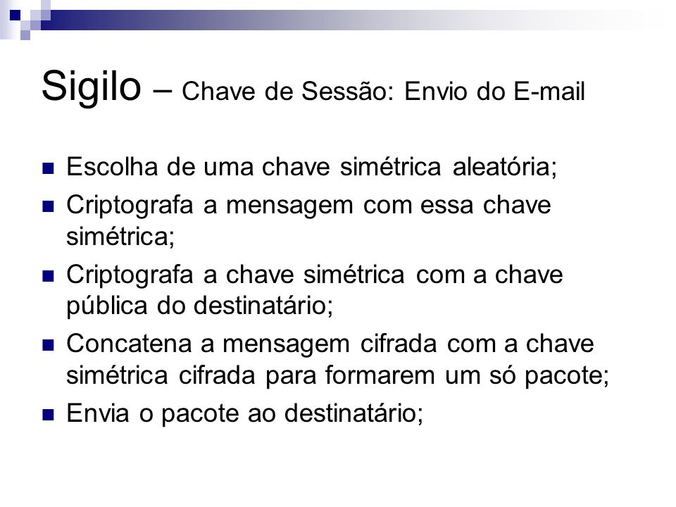 Sigilo – Chave de Sessão: Envio do E-mail Escolha de uma chave simétrica aleatória; Criptografa a mensagem com essa chave simétrica; Criptografa a cha