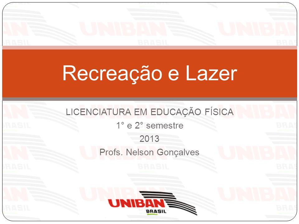 LICENCIATURA EM EDUCAÇÃO FÍSICA 1° e 2° semestre 2013 Profs. Nelson Gonçalves Recreação e Lazer