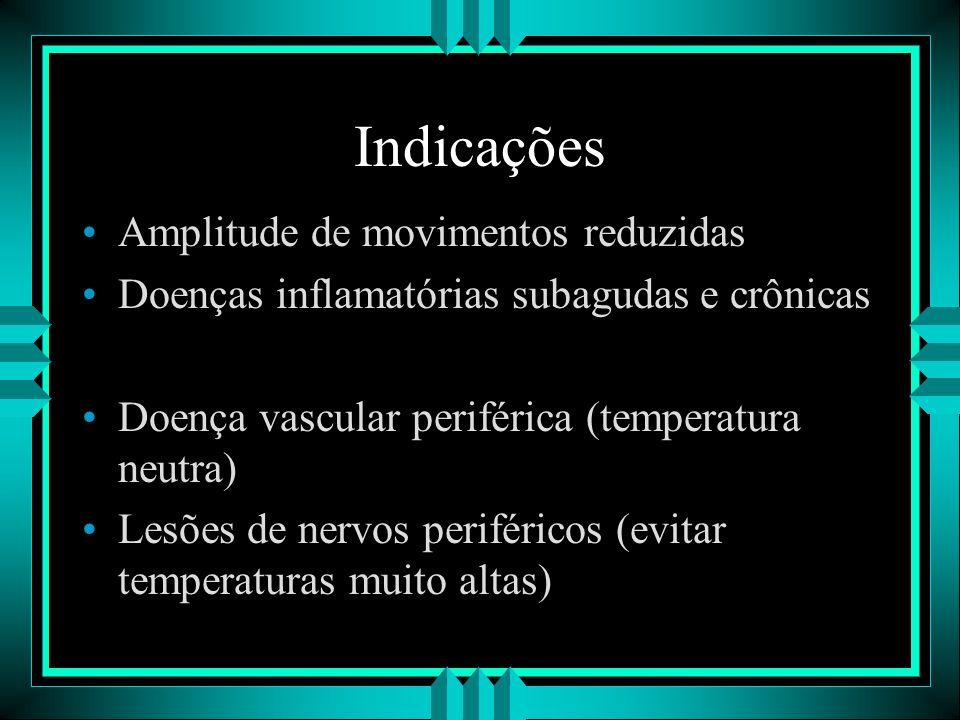 Indicações Amplitude de movimentos reduzidas Doenças inflamatórias subagudas e crônicas Doença vascular periférica (temperatura neutra) Lesões de nerv