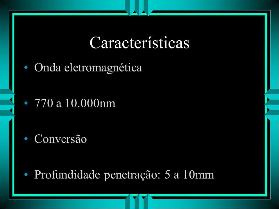 Características Onda eletromagnética 770 a 10.000nm Conversão Profundidade penetração: 5 a 10mm