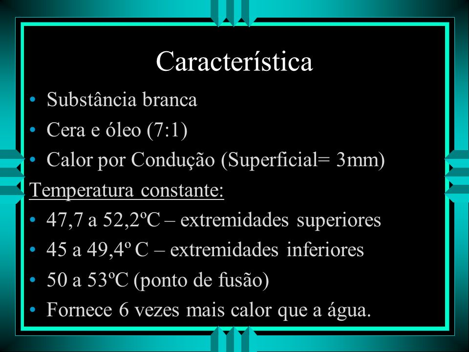Característica Substância branca Cera e óleo (7:1) Calor por Condução (Superficial= 3mm) Temperatura constante: 47,7 a 52,2ºC – extremidades superiore