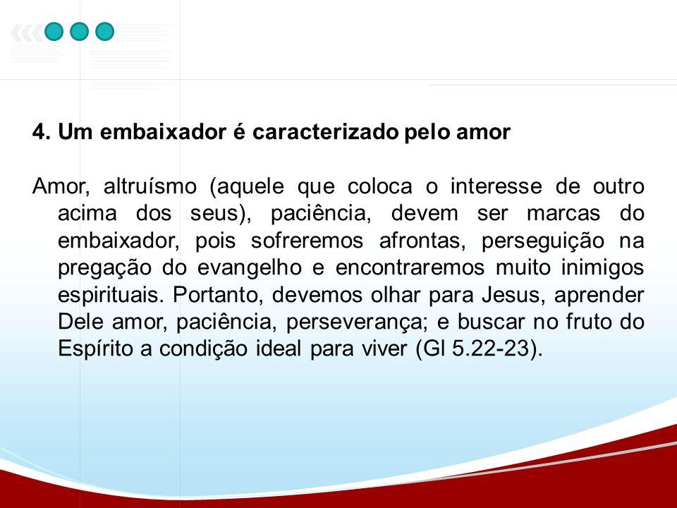 4.Um embaixador é caracterizado pelo amor Amor, altruísmo (aquele que coloca o interesse de outro acima dos seus), paciência, devem ser marcas do emba