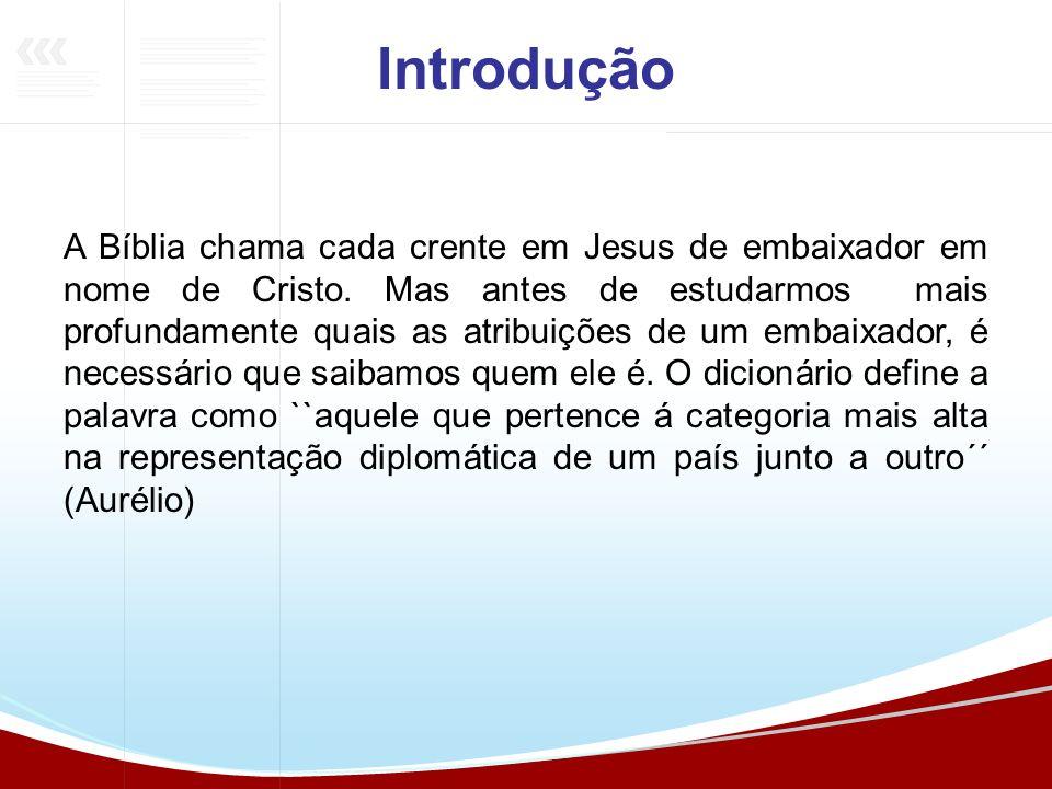 A Bíblia chama cada crente em Jesus de embaixador em nome de Cristo. Mas antes de estudarmos mais profundamente quais as atribuições de um embaixador,