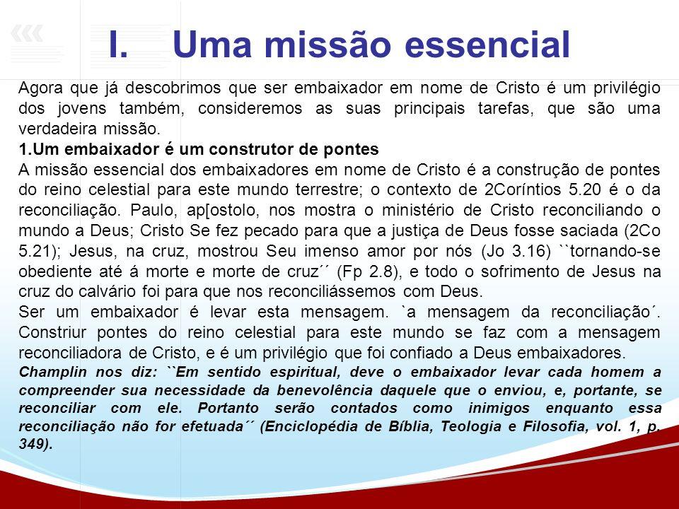 I.Uma missão essencial Agora que já descobrimos que ser embaixador em nome de Cristo é um privilégio dos jovens também, consideremos as suas principai