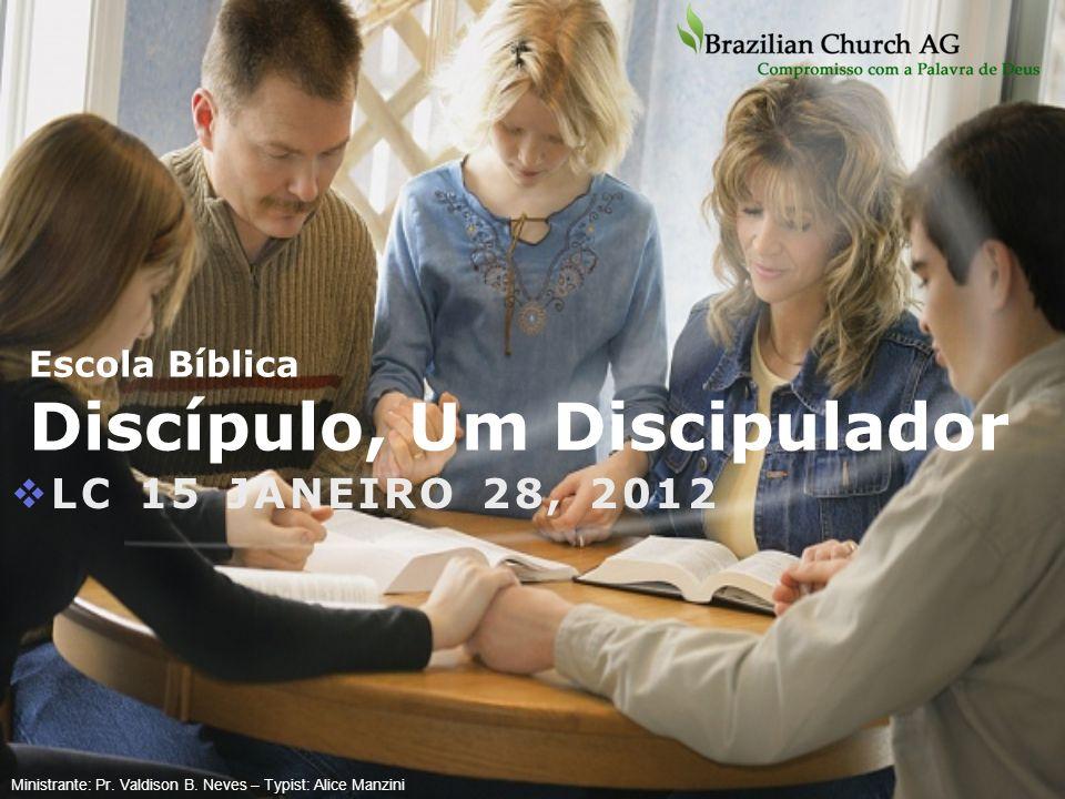Escola Bíblica Discípulo, Um Discipulador LC 15 JANEIRO 28, 2012 Ministrante: Pr. Valdison B. Neves – Typist: Alice Manzini
