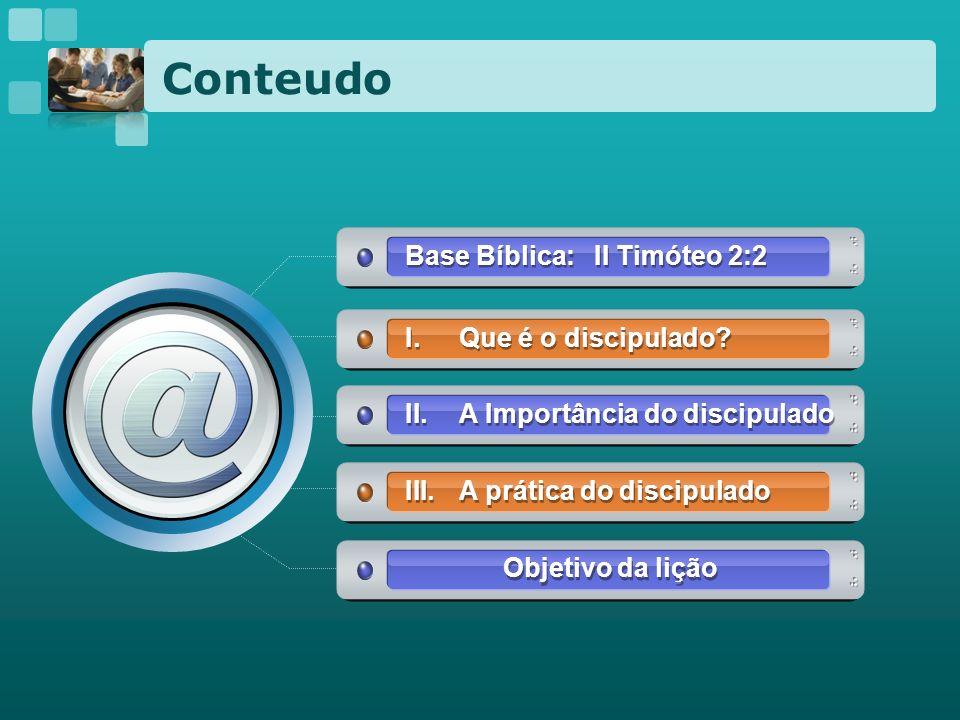 Conteudo Base Bíblica: II Timóteo 2:2 I.Que é o discipulado? II.A Importância do discipulado III.A prática do discipulado Objetivo da lição