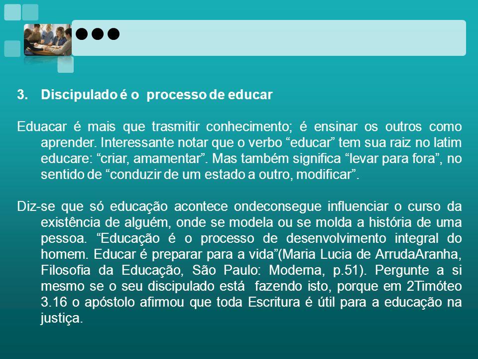 3.Discipulado é o processo de educar Eduacar é mais que trasmitir conhecimento; é ensinar os outros como aprender. Interessante notar que o verbo educ