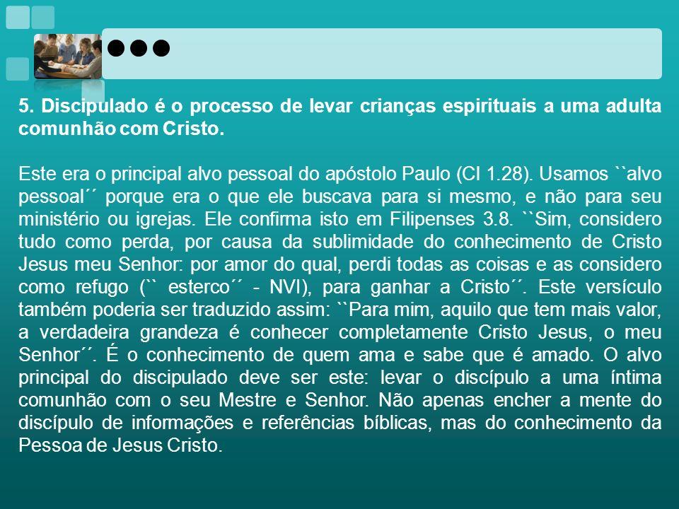 5. Discipulado é o processo de levar crianças espirituais a uma adulta comunhão com Cristo. Este era o principal alvo pessoal do apóstolo Paulo (Cl 1.