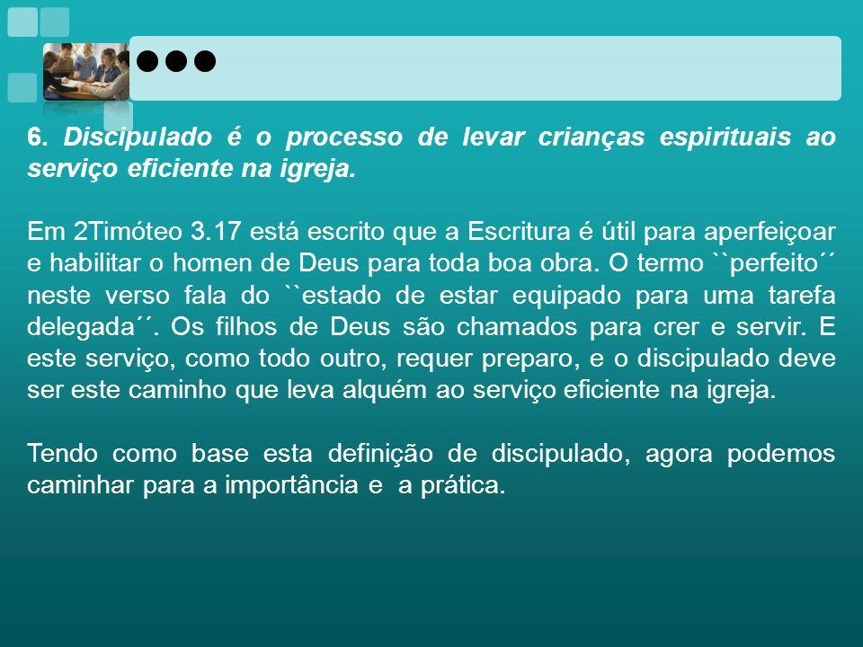 6. Discipulado é o processo de levar crianças espirituais ao serviço eficiente na igreja. Em 2Timóteo 3.17 está escrito que a Escritura é útil para ap