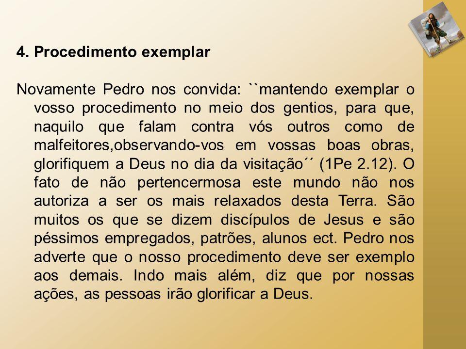 4.Procedimento exemplar Novamente Pedro nos convida: ``mantendo exemplar o vosso procedimento no meio dos gentios, para que, naquilo que falam contra