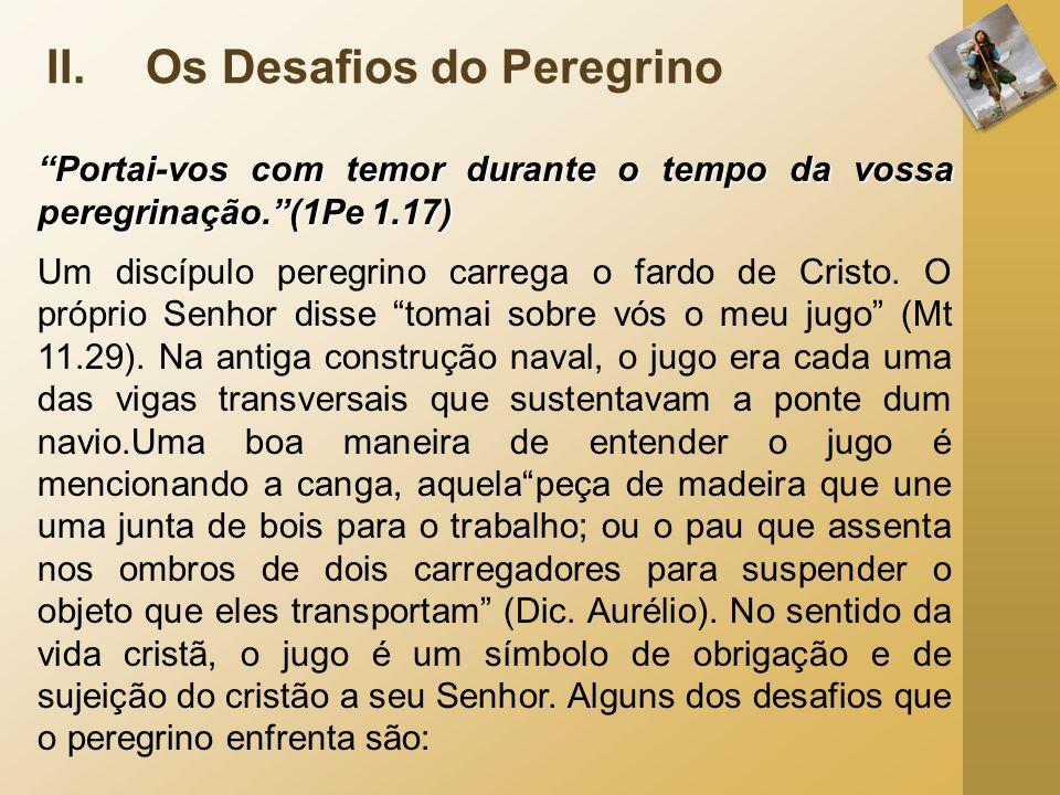 II.Os Desafios do Peregrino Portai-vos com temor durante o tempo da vossa peregrinação.(1Pe 1.17) Um discípulo peregrino carrega o fardo de Cristo. O